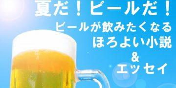 夏だ!ビールだ! ビールが飲みたくなる、ほろよい小説&エッセイ