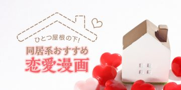 同居・共同生活系おすすめ恋愛漫画|ひとつ屋根の下でドキドキの恋!