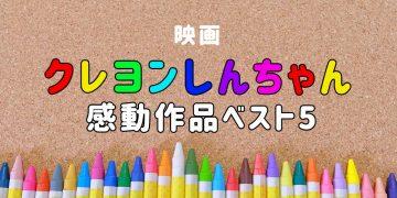 「映画クレヨンしんちゃん」感動作品ベスト5