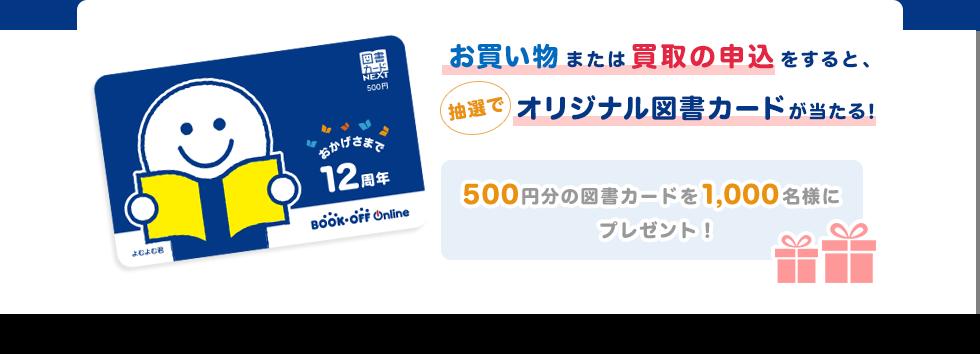お買い物または買取の申込をすると、抽選でオリジナル図書カードが当たる!500円分の図書カードを1,000名様にプレゼント!