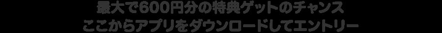 最大で600円分の特典ゲットのチャンス・アプリをダウンロードしてエントリー!