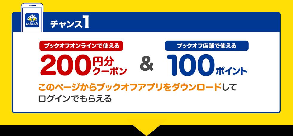 チャンス1・このページからブックオフアプリをダウンロードしてもらえる、ブックオフオンラインで使える200円分クーポン・ブックオフ店舗で使える100ポイント