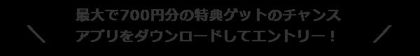 最大で700円分の特典ゲットのチャンス・アプリをダウンロードしてエントリー!