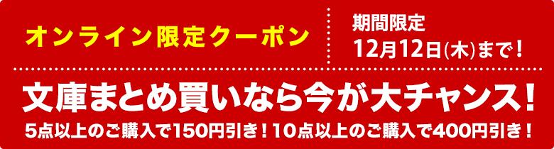 文庫のまとめ買いは今が大チャンス!5点以上のご購入で150円引き!10点以上のご購入で400円引き!12月12日(木)まで!