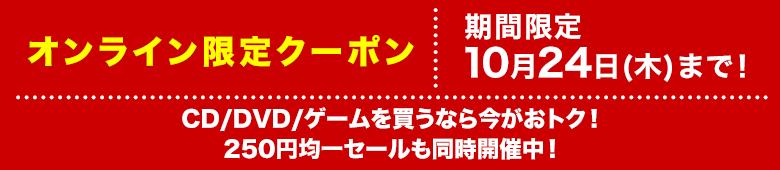 中古CD/DVD/ゲーム3点以上のご購入で10%OFFになるお買い物クーポン配布中!さらに、250円均一セールも開催!10月24日(木)23:59まで