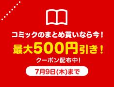 コミックのまとめ買いなら今! 最大500円引き クーポン配布中!7月9日(木)まで