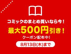 コミックのまとめ買いなら今! 最大500円引き クーポン配布中!8月13日(木)まで