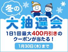 冬の大抽選会! 1日1回最大400円引きクーポンが当たる! 1月30日(木)まで