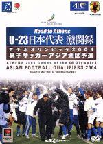 Road to Athens U-23日本代表激闘録 アテネオリンピック2004男子サッカーアジア地区予選(通常)(DVD)