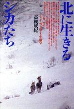 北に生きるシカたち シカ、ササそして雪をめぐる生態学(単行本)