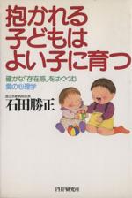 抱かれる子どもはよい子に育つ 確かな「存在感」をはぐくむ愛の心理学(単行本)