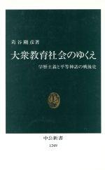 大衆教育社会のゆくえ 学歴主義と平等神話の戦後史(中公新書)(新書)