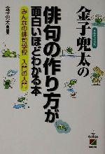 金子兜太の俳句の作り方が面白いほどわかる本 みんなの俳句学校入門の入門(楽書ブックス)(単行本)