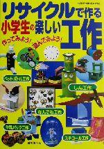 リサイクルで作る小学生の楽しい工作 作ってみよう!遊んでみよう!(児童書)