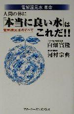 電解還元水革命 人間の体に「本当に良い水」はこれだ!! 電解還元水のすべて(新書)