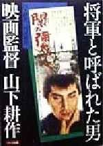 将軍と呼ばれた男 映画監督山下耕作(単行本)