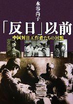 「反日」以前中国対日工作者たちの回想