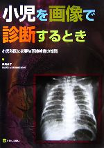 小児を画像で診断するとき 小児科医に必要な画像検査の知識(単行本)