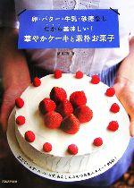 卵・バター・牛乳・砂糖なし だから美味しい!華やかケーキと素朴お菓子 泡立ていらず・コツいらず、あんしんおやつ&美人スイーツ95品!(単行本)