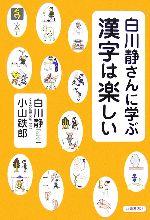 白川静さんに学ぶ 漢字は楽しい(単行本)