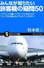 みんなが知りたい旅客機の疑問50 アナウンスで聞くドアモードとはなにか?フラップの仕組みはどうなっているのか?(サイエンス・アイ新書)(新書)