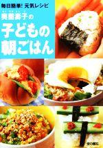 奥薗壽子の子どもの朝ごはん毎日簡単!元気レシピ