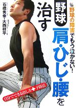 野球肩・ひじ・腰を治す 野球の障害でもう泣かない!自分でできる治し方+予防法(単行本)