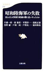 昭和陸海軍の失敗 彼らはなぜ国家を破滅の淵に追いやったのか(文春新書)(新書)