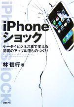 iPhoneショック ケータイまで変える驚異のアップル流ものづくり(単行本)