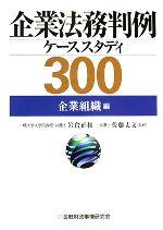 企業法務判例ケーススタディ300 企業組織編(単行本)