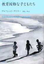 教育困難な子どもたち(アドラー・セレクション)(単行本)