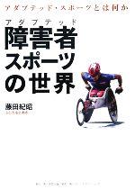 障害者スポーツの世界 アダプテッド・スポーツとは何か(単行本)
