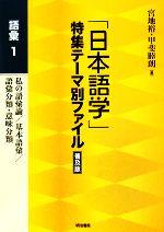 「日本語学」特集テーマ別ファイル 普及版 語彙-私の語彙論/基本語彙/語彙分類・意味分類(1)(単行本)