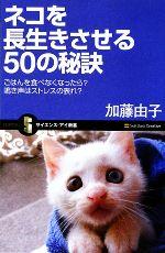 ネコを長生きさせる50の秘訣 ごはんを食べなくなったら?鳴き声はストレスの表れ?(サイエンス・アイ新書)(新書)
