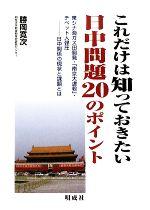 これだけは知っておきたい日中問題20のポイント 東シナ海ガス田開発・「南京大虐殺」・チベット人弾圧‐日中関係の現状と課題とは(単行本)