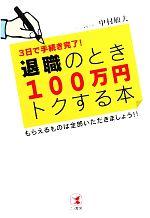 退職のとき100万円トクする本 3日で手続き完了!もらえるものは全部いただきましょう!!(単行本)