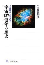 宇宙137億年の歴史 佐藤勝彦最終講義(角川選書465)(単行本)