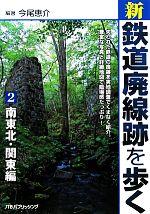 新・鉄道廃線跡を歩く-南東北・関東編(2)(単行本)