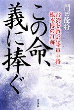 この命、義に捧ぐ 台湾を救った陸軍中将根本博の奇跡(単行本)