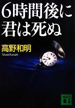 6時間後に君は死ぬ(講談社文庫)(文庫)