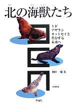 北の海獣たち トド・アザラシ・オットセイと共存する未来へ(単行本)
