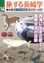 旅する長崎学 海の道 4 平戸・松浦西の都への道 西海に生きた武士と国際交流の足跡(14)(単行本)