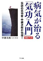 病気が治る「気功入門」DVDブック 伝説の気功家・中健次郎が伝授!(DVD付)(単行本)