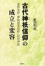 古代神祇信仰の成立と変容 自然信仰・原始祖霊信仰・記紀神話(単行本)