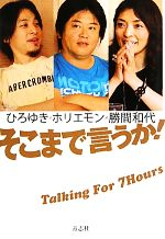 そこまで言うか! Talking For 7 Hours ひろゆき×ホリエモン×勝間和代(単行本)