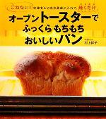 オーブントースターでふっくらもちもちおいしいパン こねない!生地をひと晩冷蔵庫に入れて、焼くだけ(単行本)