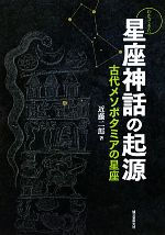 わかってきた星座神話の起源 古代メソポタミアの星座(単行本)