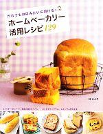 ホームベーカリー活用レシピ129 だれでもお店みたいに焼ける!(単行本)