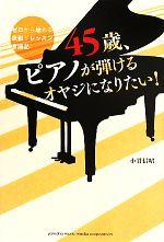 45歳、ピアノが弾けるオヤジになりたい! ゼロから始める欲張りレッスン奮闘記(単行本)