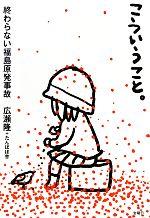 こういうこと。 終わらない福島原発事故(単行本)